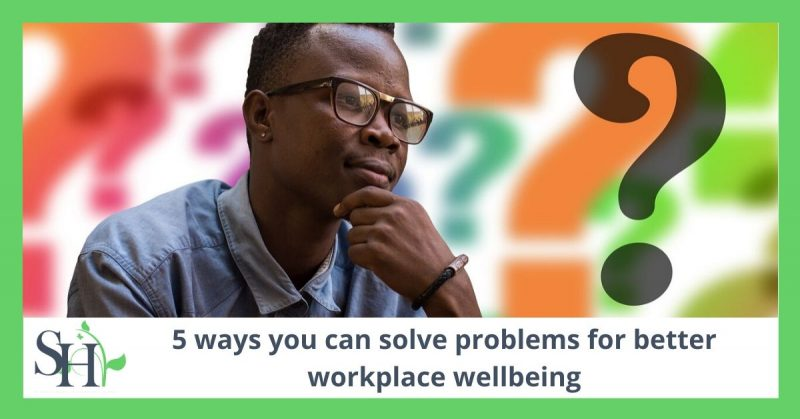 5 ways you can solve problems for better workplace wellbeing